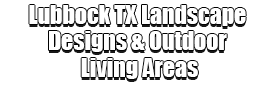 Lubbock TX Landscape Designs & Outdoor Living Areas Logo-We offer Landscape Design, Outdoor Patios & Pergolas, Outdoor Living Spaces, Stonescapes, Residential & Commercial Landscaping, Irrigation Installation & Repairs, Drainage Systems, Landscape Lighting, Outdoor Living Spaces, Tree Service, Lawn Service, and more.